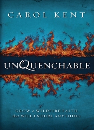 Unquenchable: Grow a Wildfire Faith That Will Endure Anything  by  Carol J. Kent
