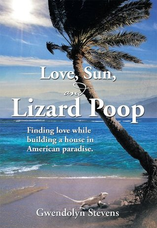 LOVE, SUN, AND LIZARD POOP: Finding love while building a house in American paradise  by  Gwendolyn Stevens