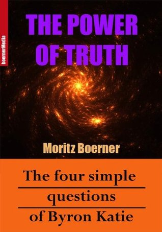 The Power Of Truth - The Four Simple Questions Of Byron Katie Moritz Boerner
