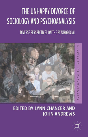 The Unhappy Divorce of Sociology and Psychoanalysis: Diverse Perspectives on the Psychosocial  by  Lynn Chancer