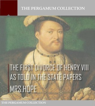 The First Divorce of Henry VIII As Told in the State Papers Mrs. Hope