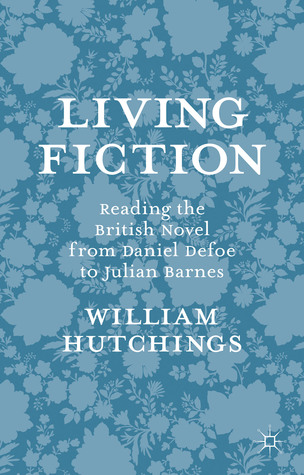 Living Fiction: Reading the British Novel from Daniel Defoe to Julian Barnes  by  William Hutchings