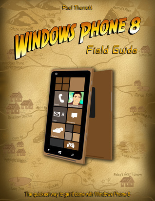 Windows Phone 8 Field Guide: The Quickest Way to Get It Done with Windows Phone 8 Paul Thurrott