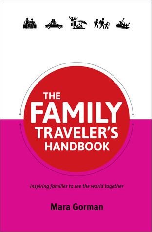 The Family Travelers Handbook: Inspiring families to see the world together  by  Mara Gorman