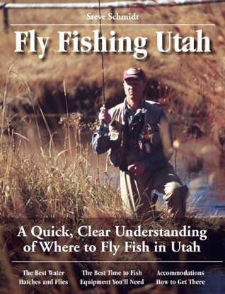 Fly Fishing Utah: A Quick, Clear Understanding of Where to Fly Fish in Utah (No Nonsense Guide to Fly Fishing) Steve Schmidt