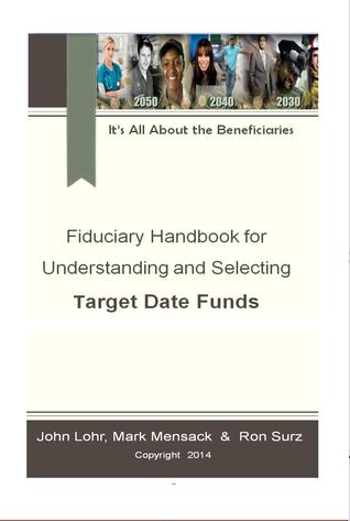 Fiduciary Handbook for Understanding and Selecting Target Date Funds: Its All About the Beneficiaries Ron Surz