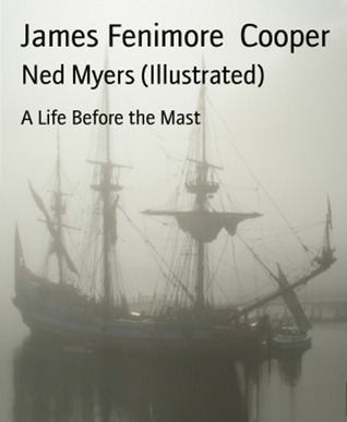 Ned Myers (Illustrated)-xled: A Life Before the Mast  by  James Fenimore Cooper