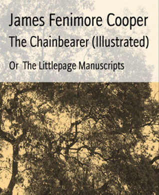 The Chainbearer (Illustrated)-xled: Or The Littlepage Manuscripts James Fenimore Cooper