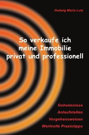 So verkaufe ich meine Immobilie privat und professionell: Geheimnisse, Anlaufstellen, Vorgehensweisen, wertvolle Praxistipps für private Verkäufer und Käufer von Immobilien. Hedwig Maria Lutz