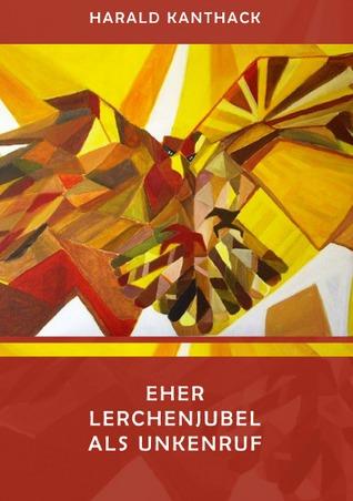 EHER LERCHENJUBEL  ALS UNKENRUF: Für die Ewigkeit über die Ewigkeit  -- Ein Trostbuch für Ungläubige Harald Kanthack