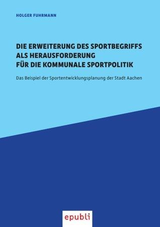 Die Erweiterung des Sportbegriffs als Herausforderung für die kommunale Sportpolitik: Das Beispiel der Sportentwicklungsplanung der Stadt Aachen  by  Holger Fuhrmann