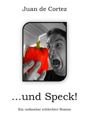 ...und Speck!: Ein unfassbar schlechter Roman Juan de Cortez