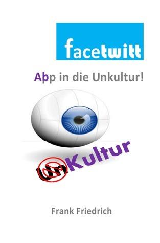 Facetwitt: App in die Unkultur!  by  Frank Friedrich