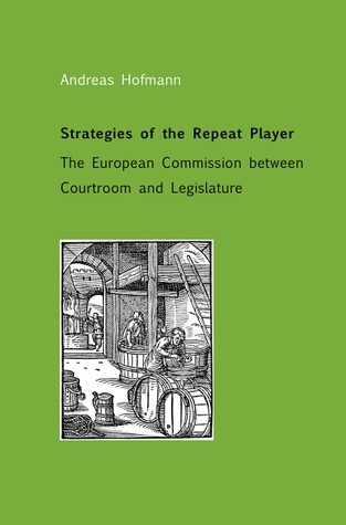 Strategies of the Repeat Player: The European Commission between Courtroom and Legislature  by  Andreas Hofmann