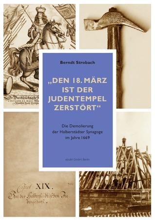 Den 18. März ist der Judentempel zerstört: Die Demolierung der Halberstädter Synagoge im Jahre 1669  by  Berndt Strobach