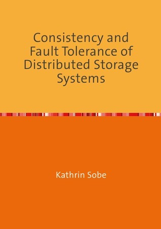 Consistency and Fault Tolerance of Distributed Storage Systems Kathrin Sobe