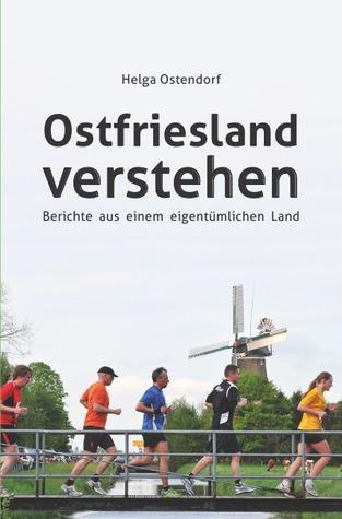 Ostfriesland verstehen: Berichte aus einem eigentümlichen Land  by  Helga Ostendorf