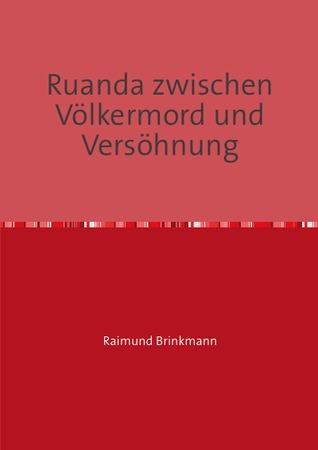 Ruanda zwischen Völkermord und Versöhnung: Eine Fallstudie im Lichte des Global Governance Konzeptes Raimund Brinkmann