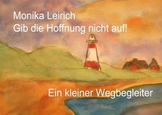 Gib die Hoffnung nicht auf!: Ein kleiner Mutmacher und Wegbegleiter Monika Leirich