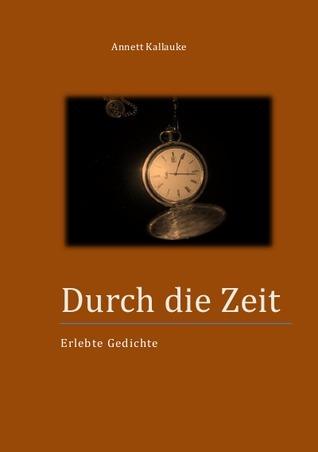 Durch die Zeit: Erlebte Gedichte Annett Kallauke