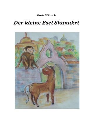 Der kleine Esel Shanakri: Der kleine Esel Shanakri und Rani das Äffchen, Mukti der Wasserbüffel, Elli das Elefantenkind,Winnie das Kamel und Ai Ling der kleine Panda Bär Doris Wünsch
