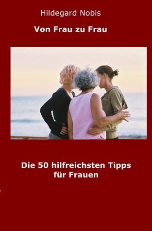 Die 50 hilfreichsten Tipps für Frauen: Von Frau zu Frau Hildegard Nobis