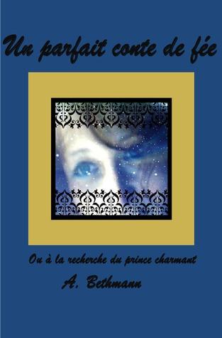 Un parfait conte de fée: ou à la recherche du prince charmant  by  Annette Bethmann