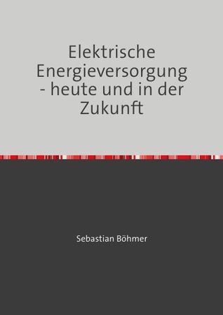 Elektrische Energieversorgung - heute und in der Zukunft Sebastian Böhmer