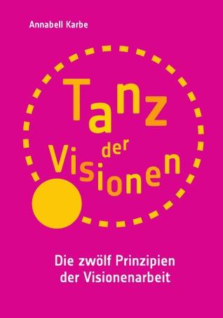 Tanz der Visionen: Die zwölf Prinzipien der Visionenarbeit  by  Annabell Karbe