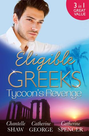 Eligible Greeks: Tycoons Revenge/Proud Greek, Ruthless Revenge/The Power Of The Legendary Greek/The Greek Millionaires Mistress Chantelle Shaw