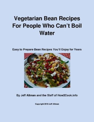 Vegetarian Bean Recipes For People Who Cant Boil Water: Easy to Prepare Bean Recipes Youll Enjoy for Years  by  Jeff Altman