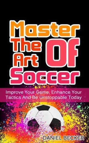 Master The Art Of Soccer: Improve Your Game, Enhance Your Tactics And Be Unstoppable Today Daniel Becker