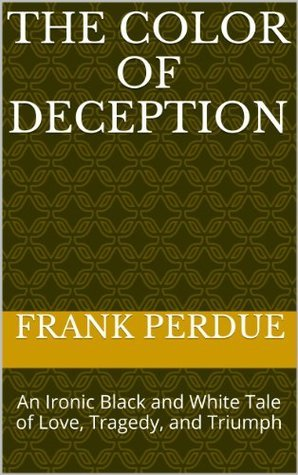 The Color of Deception: An Ironic Black and White Tale of Love, Tragedy, and Triumph Frank Perdue