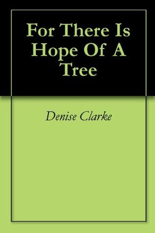 For There Is Hope Of A Tree Denise Clarke