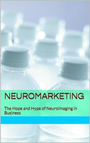 Neuromarketing: The Hope and Hype of Neuroimaging in Business  by  Dan Ariely
