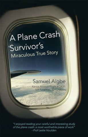A Plane Crash Survivors Miraculous True Story: Kenya Airways Flight KQ431: 169 Fatalities, 10 Survivors Samuel Aigbe
