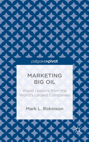Marketing Big Oil: Brand Lessons from the Worlds Largest Companies Mark L. Robinson