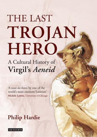 The Last Trojan Hero: A Cultural History of Virgils Aeneid Philip R. Hardie