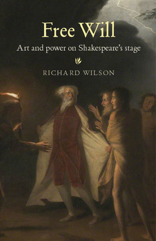Free Will: Art and Power on Shakespeares Stage  by  Richard Wilson