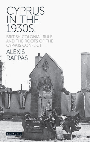 Cyprus in the 1930s: British Colonial Rule and the Roots of the Cyprus Conflict  by  Alexis Rappas