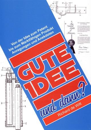 Gute Idee !...und dann ?: Von der Idee zum Patent und bis zum Marktfähigen Produkt  by  Richard de Witt