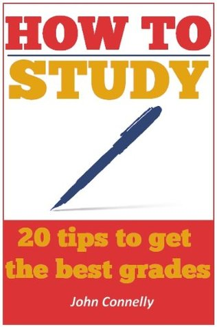 How to Study: 20 Tips to Get the Best Grades John Connelly