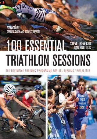 100 Essential Triathlon Sessions: The Definitive Training Programme for all Serious Triathletes Steve Trew