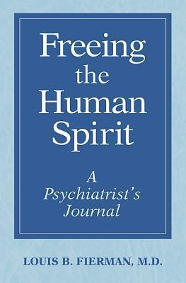 Freeing the Human Spirit: A Psychiatrists Journal  by  Louis B. Fierman