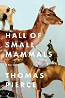Hall of Small Mammals: Stories Thomas Pierce