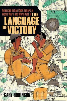 The Language of Victory: American Indian Code Talkers of World War I and World War II Gary Robinson