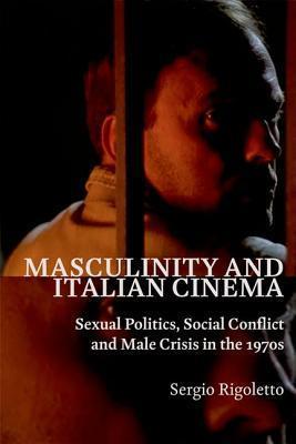 Masculinity and Italian Cinema: Sexual Politics, Social Conflict and Male Crisis in the 1970s Sergio Rigoletto