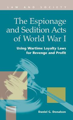 The Espionage and Sedition Acts of World War I: Using Wartime Loyalty Laws for Revenge and Profit Daniel G. Donalson