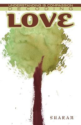 Decoding Love: Understanding Is Compassion  by  Sharam