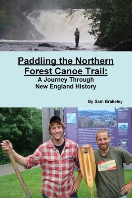 Paddling the Northern Forest Canoe Trail: A Journey Through New England History  by  Sam Brakeley